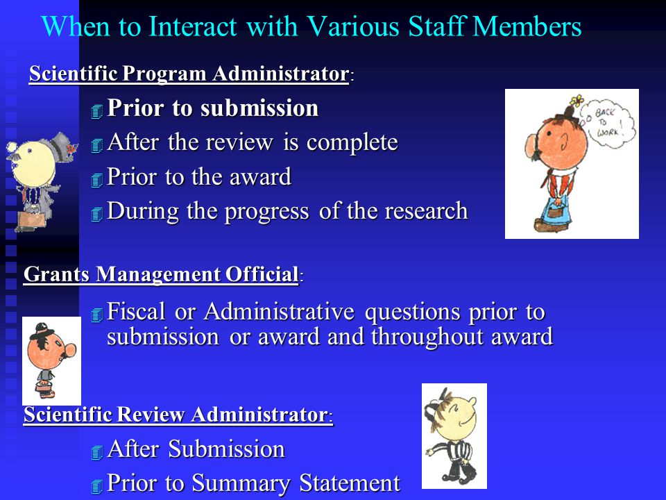 When to Interact with Various Staff Members Scientific Program Administrator : Scientific Program Administrator : 4 Prior to submission 4 After the review is complete 4 Prior to the award 4 During the progress of the research Grants Management Official : 4 Fiscal or Administrative questions prior to submission or award and throughout award Scientific Review Administrator : 4 After Submission 4 Prior to Summary Statement