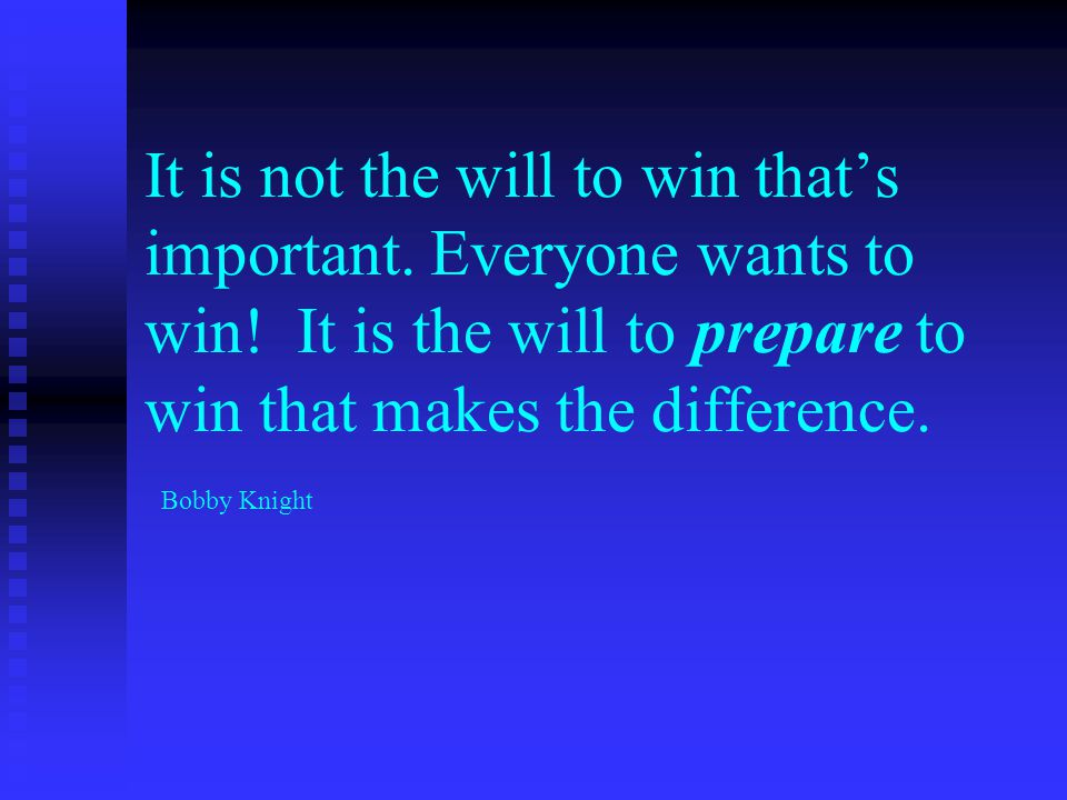 It is not the will to win that's important. Everyone wants to win.