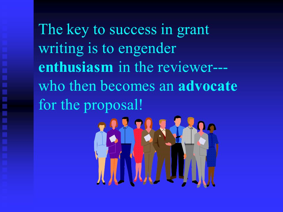 The key to success in grant writing is to engender enthusiasm in the reviewer--- who then becomes an advocate for the proposal!