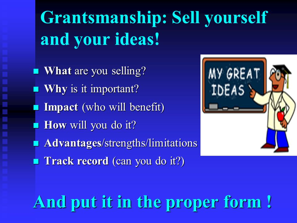 Grantsmanship: Sell yourself and your ideas. What are you selling.