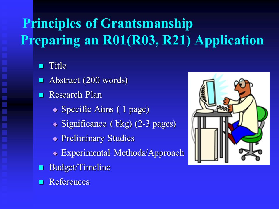 Principles of Grantsmanship Preparing an R01(R03, R21) Application Title Title Abstract (200 words) Abstract (200 words) Research Plan Research Plan  Specific Aims ( 1 page)  Significance ( bkg) (2-3 pages)  Preliminary Studies  Experimental Methods/Approach Budget/Timeline Budget/Timeline References References