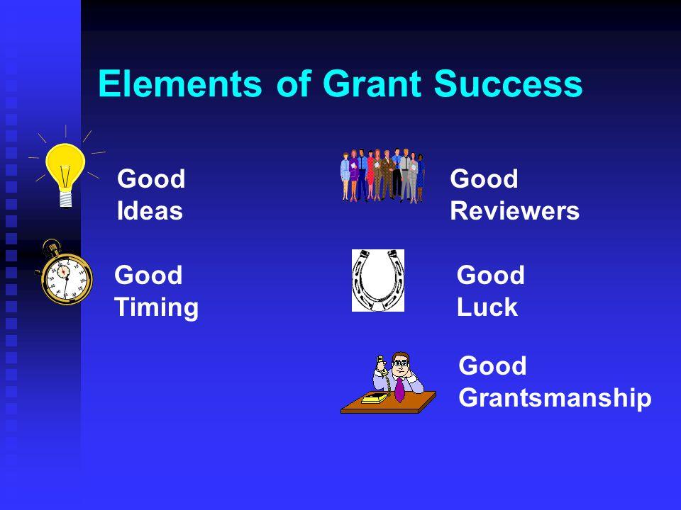 Elements of Grant Success Good Ideas Good Timing Good Reviewers Good Luck Good Grantsmanship