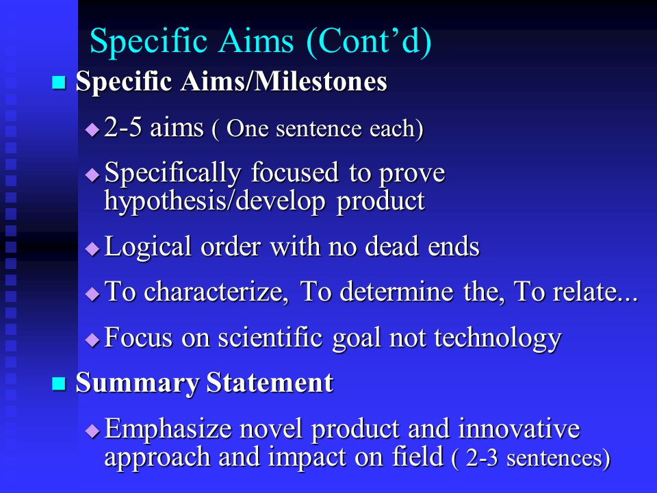 Specific Aims (Cont'd) Specific Aims/Milestones Specific Aims/Milestones  2-5 aims ( One sentence each)  Specifically focused to prove hypothesis/develop product  Logical order with no dead ends  To characterize, To determine the, To relate...