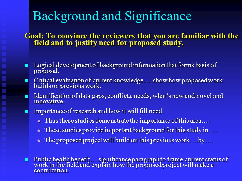 Background and Significance Goal: To convince the reviewers that you are familiar with the field and to justify need for proposed study.