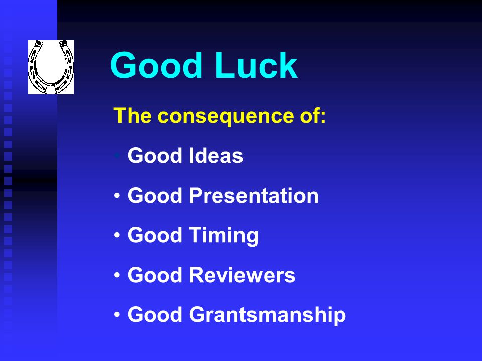 Good Luck The consequence of: Good Ideas Good Presentation Good Timing Good Reviewers Good Grantsmanship