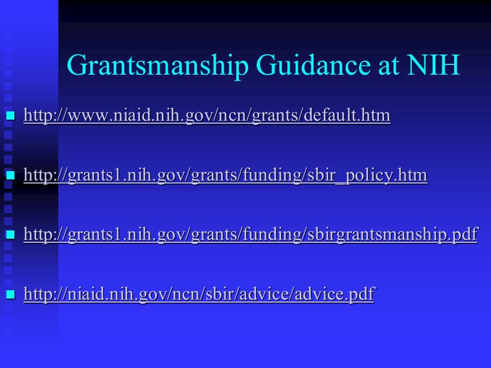 Grantsmanship Guidance at NIH http://www.niaid.nih.gov/ncn/grants/default.htm http://www.niaid.nih.gov/ncn/grants/default.htm http://www.niaid.nih.gov/ncn/grants/default.htm http://grants1.nih.gov/grants/funding/sbir_policy.htm http://grants1.nih.gov/grants/funding/sbir_policy.htm http://grants1.nih.gov/grants/funding/sbir_policy.htm http://grants1.nih.gov/grants/funding/sbirgrantsmanship.pdf http://grants1.nih.gov/grants/funding/sbirgrantsmanship.pdf http://grants1.nih.gov/grants/funding/sbirgrantsmanship.pdf http://niaid.nih.gov/ncn/sbir/advice/advice.pdf http://niaid.nih.gov/ncn/sbir/advice/advice.pdf http://niaid.nih.gov/ncn/sbir/advice/advice.pdf