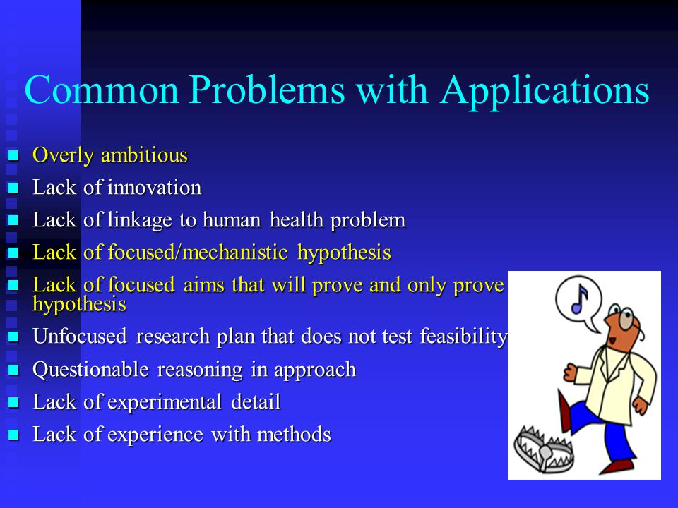 Common Problems with Applications Overly ambitious Overly ambitious Lack of innovation Lack of innovation Lack of linkage to human health problem Lack of linkage to human health problem Lack of focused/mechanistic hypothesis Lack of focused/mechanistic hypothesis Lack of focused aims that will prove and only prove the hypothesis Lack of focused aims that will prove and only prove the hypothesis Unfocused research plan that does not test feasibility Unfocused research plan that does not test feasibility Questionable reasoning in approach Questionable reasoning in approach Lack of experimental detail Lack of experimental detail Lack of experience with methods Lack of experience with methods