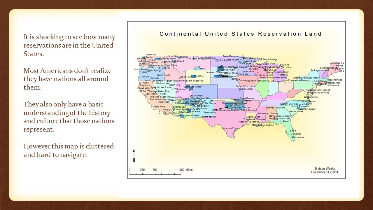 It is shocking to see how many reservations are in the United States. Most Americans don't realize they have nations all around them. They also only h