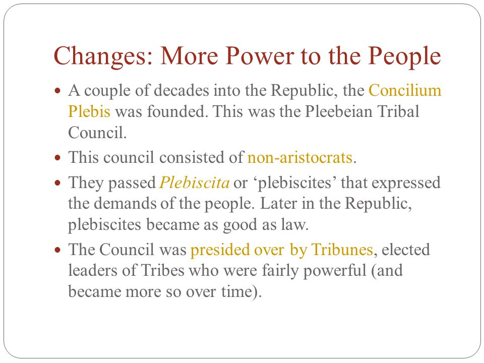 Changes: More Power to the People A couple of decades into the Republic, the Concilium Plebis was founded. This was the Pleebeian Tribal Council. This