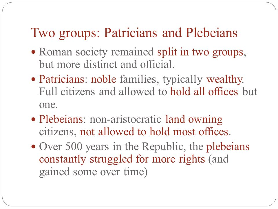Two groups: Patricians and Plebeians Roman society remained split in two groups, but more distinct and official. Patricians: noble families, typically