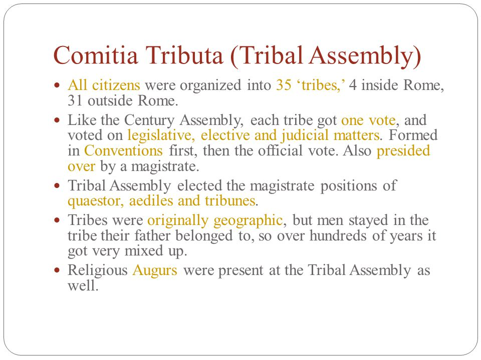 Comitia Tributa (Tribal Assembly) All citizens were organized into 35 'tribes,' 4 inside Rome, 31 outside Rome. Like the Century Assembly, each tribe