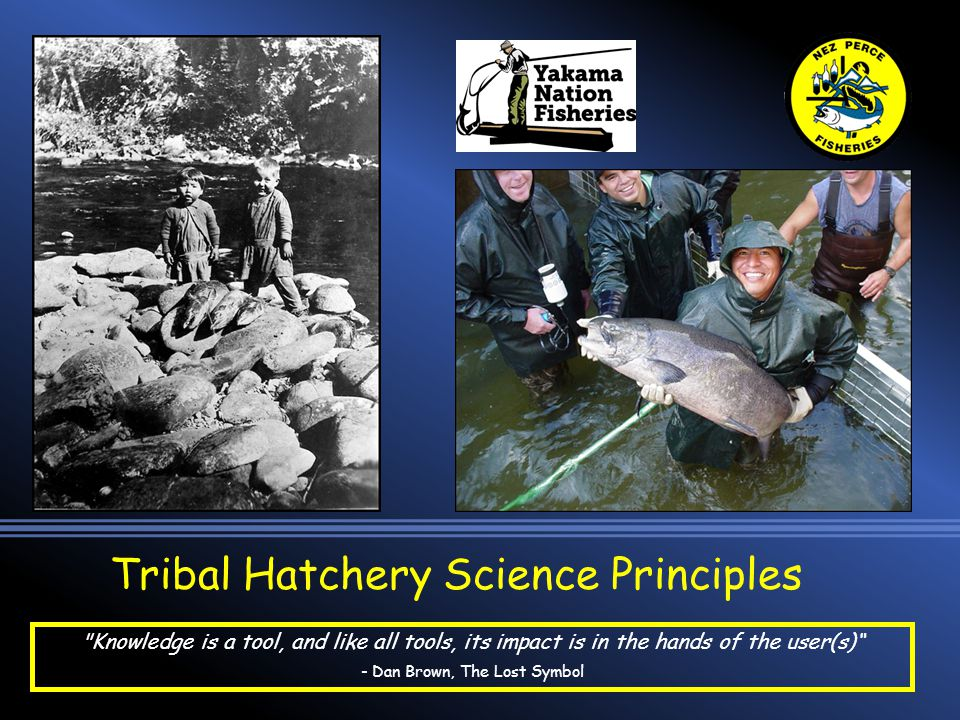 Tribal Hatchery Science Principles Knowledge is a tool, and like all tools, its impact is in the hands of the user(s) - Dan Brown, The Lost Symbol