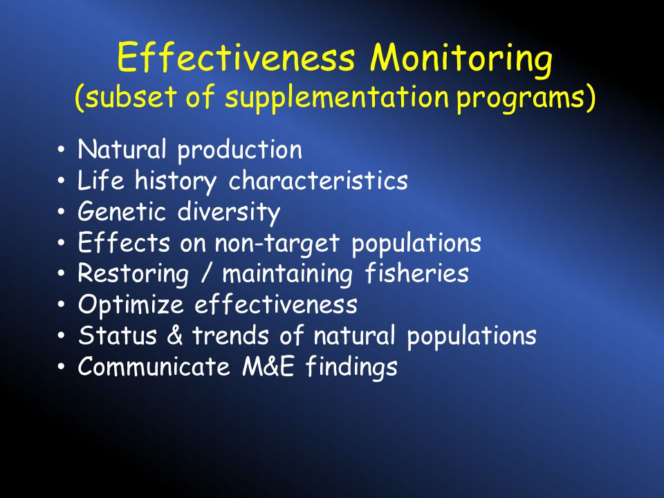 Effectiveness Monitoring (subset of supplementation programs) Natural production Life history characteristics Genetic diversity Effects on non-target populations Restoring / maintaining fisheries Optimize effectiveness Status & trends of natural populations Communicate M&E findings