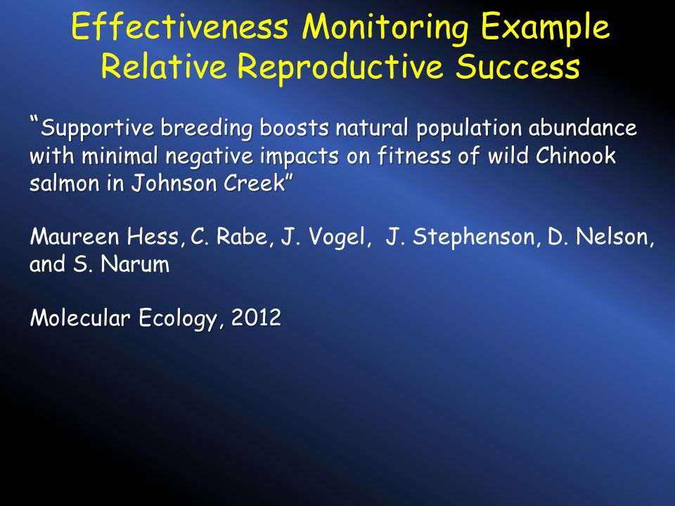 Effectiveness Monitoring Example Relative Reproductive Success Supportive breeding boosts natural population abundance with minimal negative impacts on fitness of wild Chinook salmon in Johnson Creek Maureen Hess, C.