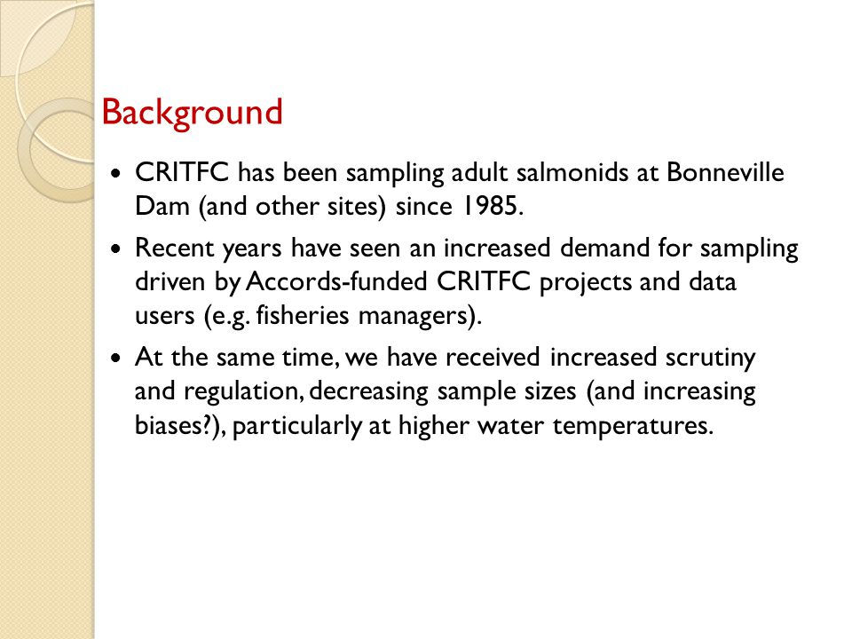 Regulator concerns based on possible impacts of sampling/tagging Impact on non-target fish as a result of trapping (both in traps and bypassed) Impact on sampled fish: Increased mortality (immediate and delayed)* Spawning success