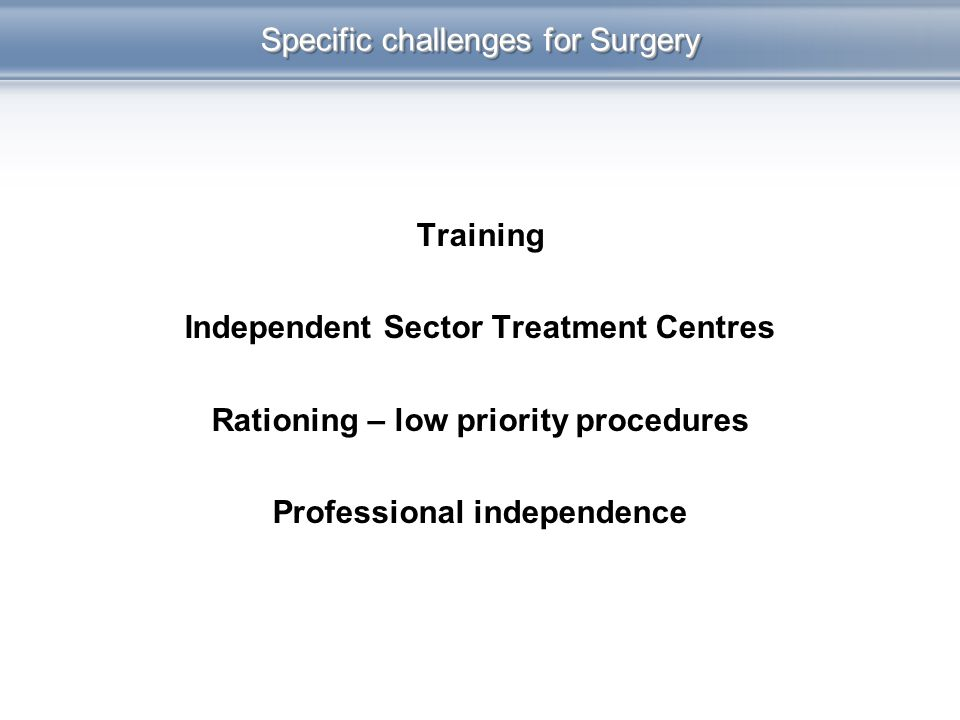 Specific challenges for Surgery Training Independent Sector Treatment Centres Rationing – low priority procedures Professional independence