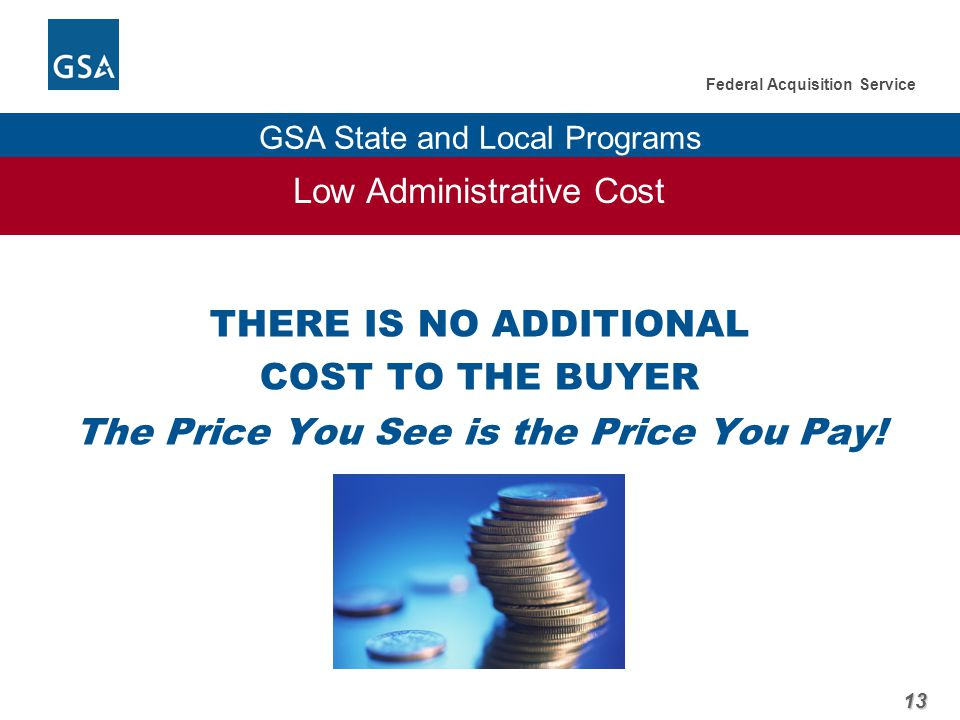 13 Federal Acquisition Service GSA State and Local Programs Low Administrative Cost THERE IS NO ADDITIONAL COST TO THE BUYER The Price You See is the Price You Pay!