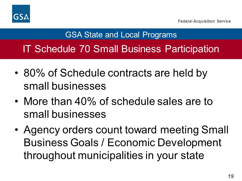 19 Federal Acquisition Service GSA State and Local Programs IT Schedule 70 Small Business Participation 80% of Schedule contracts are held by small businesses More than 40% of schedule sales are to small businesses Agency orders count toward meeting Small Business Goals / Economic Development throughout municipalities in your state