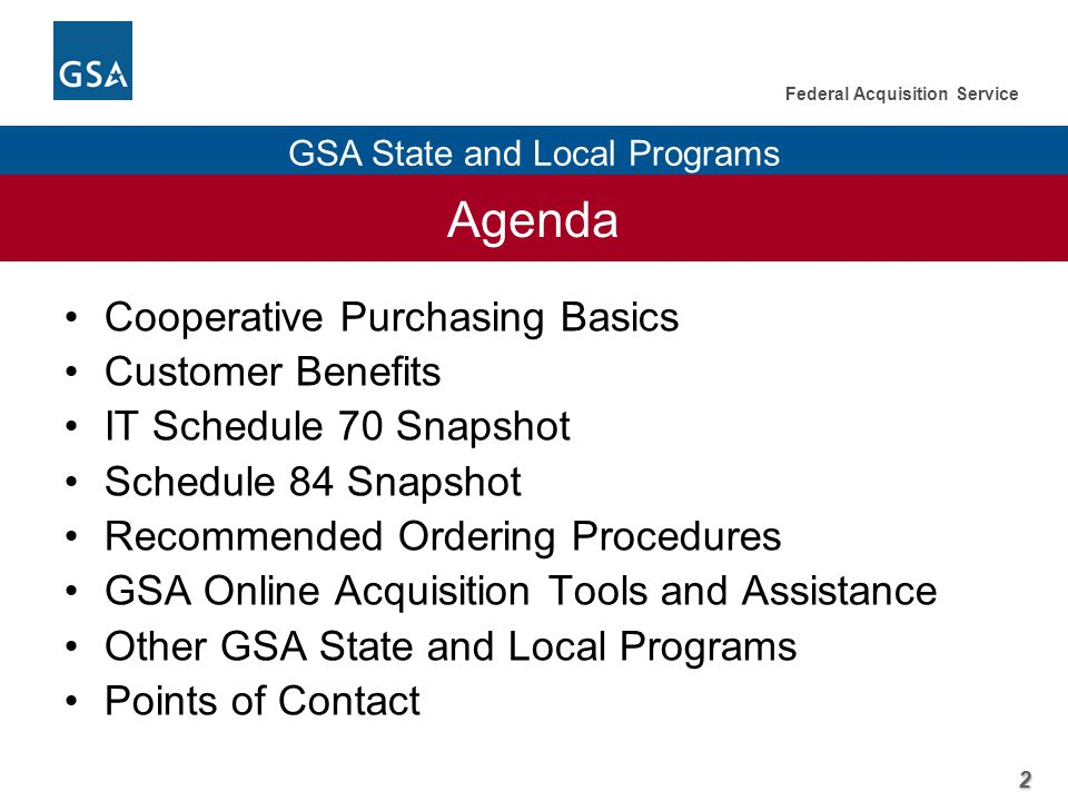 2 Federal Acquisition Service GSA State and Local Programs Agenda Cooperative Purchasing Basics Customer Benefits IT Schedule 70 Snapshot Schedule 84 Snapshot Recommended Ordering Procedures GSA Online Acquisition Tools and Assistance Other GSA State and Local Programs Points of Contact
