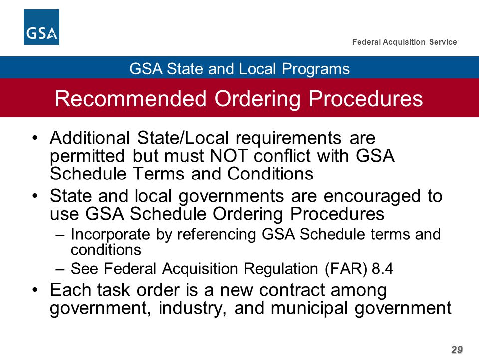 29 Federal Acquisition Service GSA State and Local Programs Recommended Ordering Procedures Additional State/Local requirements are permitted but must NOT conflict with GSA Schedule Terms and Conditions State and local governments are encouraged to use GSA Schedule Ordering Procedures –Incorporate by referencing GSA Schedule terms and conditions –See Federal Acquisition Regulation (FAR) 8.4 Each task order is a new contract among government, industry, and municipal government