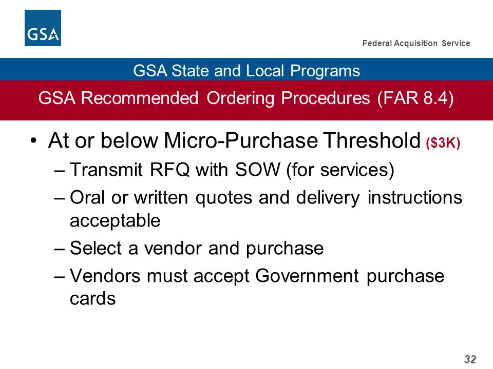 32 Federal Acquisition Service GSA State and Local Programs GSA Recommended Ordering Procedures (FAR 8.4) At or below Micro-Purchase Threshold ($3K) –Transmit RFQ with SOW (for services) –Oral or written quotes and delivery instructions acceptable –Select a vendor and purchase –Vendors must accept Government purchase cards