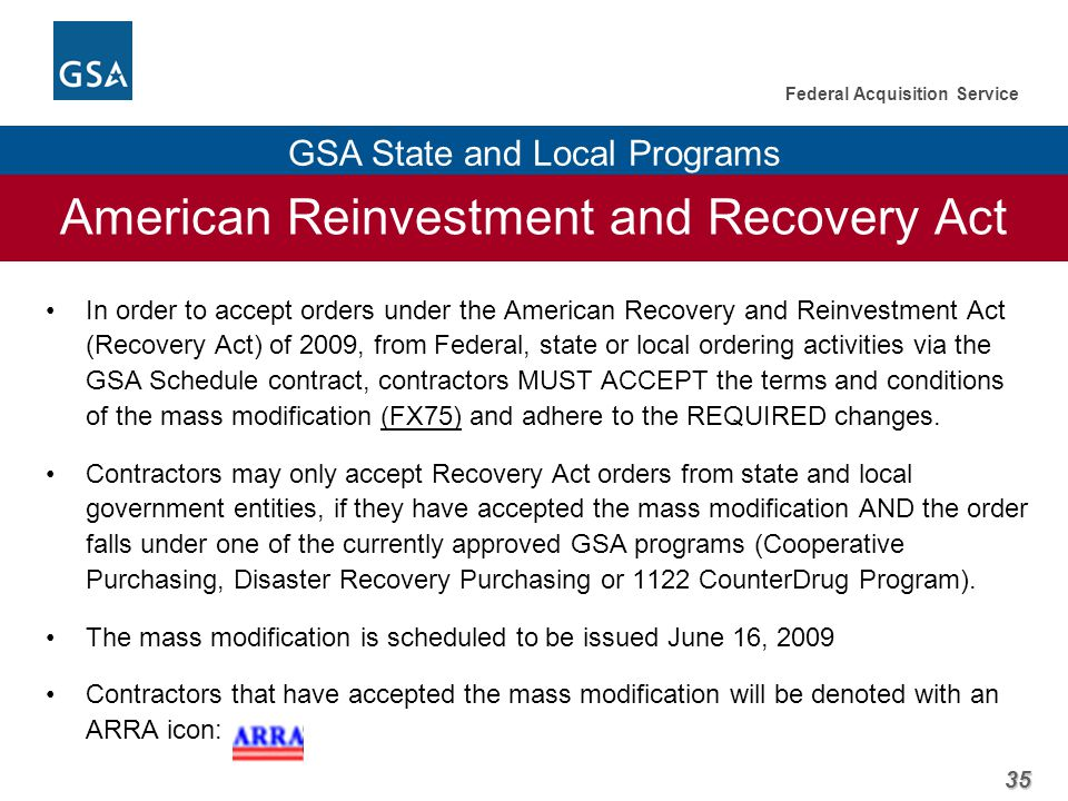 35 Federal Acquisition Service GSA State and Local Programs American Reinvestment and Recovery Act In order to accept orders under the American Recovery and Reinvestment Act (Recovery Act) of 2009, from Federal, state or local ordering activities via the GSA Schedule contract, contractors MUST ACCEPT the terms and conditions of the mass modification (FX75) and adhere to the REQUIRED changes.