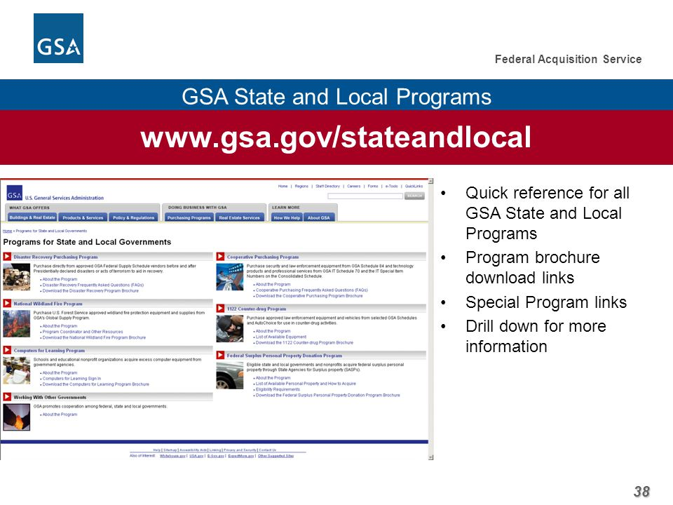 38 Federal Acquisition Service GSA State and Local Programs www.gsa.gov/stateandlocal Quick reference for all GSA State and Local Programs Program brochure download links Special Program links Drill down for more information