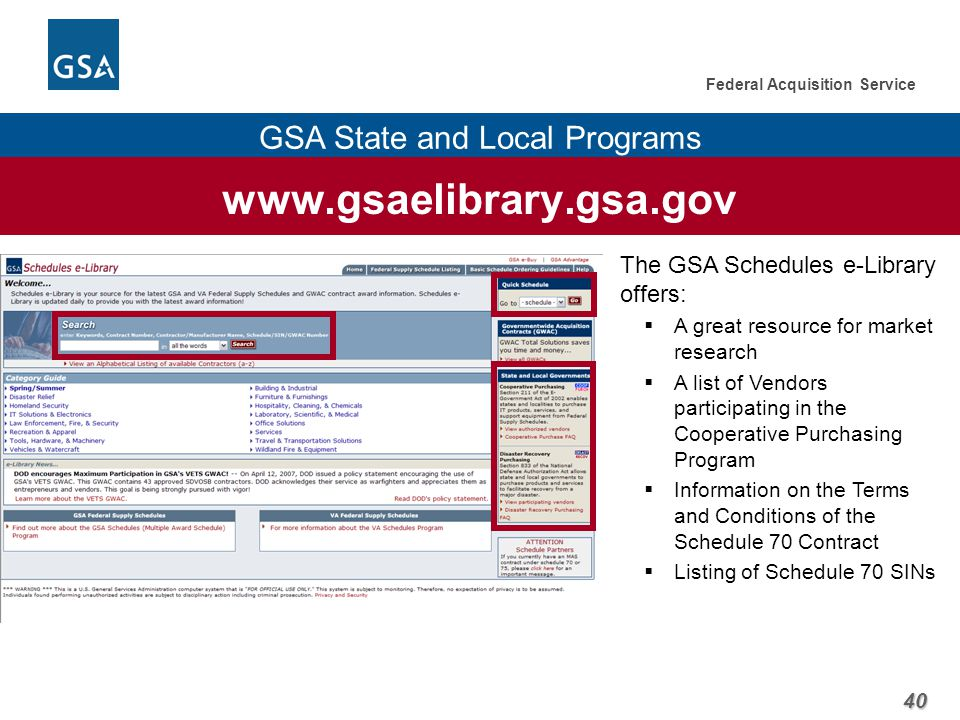 40 Federal Acquisition Service GSA State and Local Programs www.gsaelibrary.gsa.gov The GSA Schedules e-Library offers:  A great resource for market research  A list of Vendors participating in the Cooperative Purchasing Program  Information on the Terms and Conditions of the Schedule 70 Contract  Listing of Schedule 70 SINs