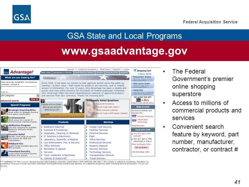 41 Federal Acquisition Service GSA State and Local Programs www.gsaadvantage.gov The Federal Government's premier online shopping superstore Access to millions of commercial products and services Convenient search feature by keyword, part number, manufacturer, contractor, or contract #