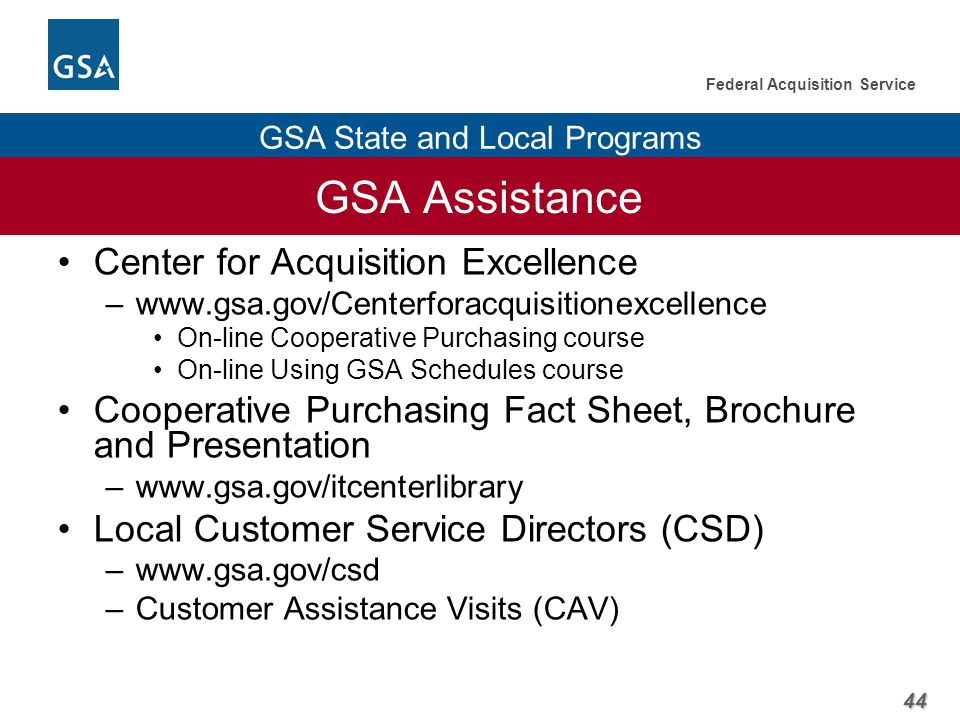 44 Federal Acquisition Service GSA State and Local Programs GSA Assistance Center for Acquisition Excellence –www.gsa.gov/Centerforacquisitionexcellence On-line Cooperative Purchasing course On-line Using GSA Schedules course Cooperative Purchasing Fact Sheet, Brochure and Presentation –www.gsa.gov/itcenterlibrary Local Customer Service Directors (CSD) –www.gsa.gov/csd –Customer Assistance Visits (CAV)
