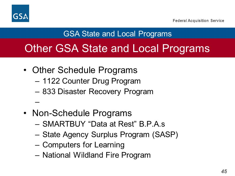 45 Federal Acquisition Service GSA State and Local Programs Other GSA State and Local Programs Other Schedule Programs –1122 Counter Drug Program –833 Disaster Recovery Program – Non-Schedule Programs –SMARTBUY Data at Rest B.P.A.s –State Agency Surplus Program (SASP) –Computers for Learning –National Wildland Fire Program