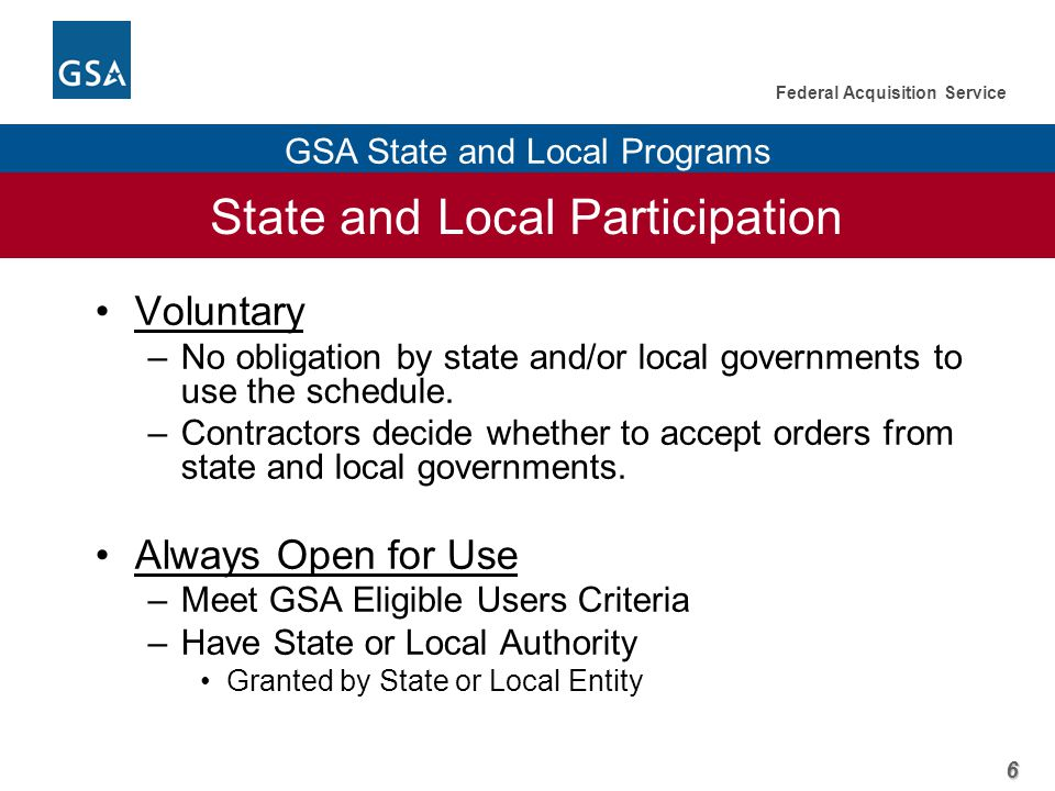 6 Federal Acquisition Service GSA State and Local Programs State and Local Participation Voluntary –No obligation by state and/or local governments to use the schedule.