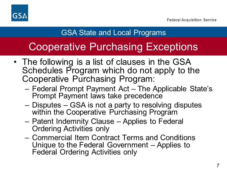 7 Federal Acquisition Service GSA State and Local Programs Cooperative Purchasing Exceptions The following is a list of clauses in the GSA Schedules Program which do not apply to the Cooperative Purchasing Program: –Federal Prompt Payment Act – The Applicable State's Prompt Payment laws take precedence –Disputes – GSA is not a party to resolving disputes within the Cooperative Purchasing Program –Patent Indemnity Clause – Applies to Federal Ordering Activities only –Commercial Item Contract Terms and Conditions Unique to the Federal Government – Applies to Federal Ordering Activities only