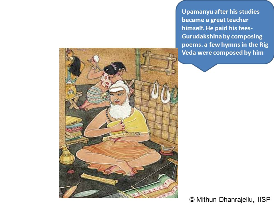 Upamanyu after his studies became a great teacher himself. He paid his fees- Gurudakshina by composing poems. a few hymns in the Rig Veda were compose
