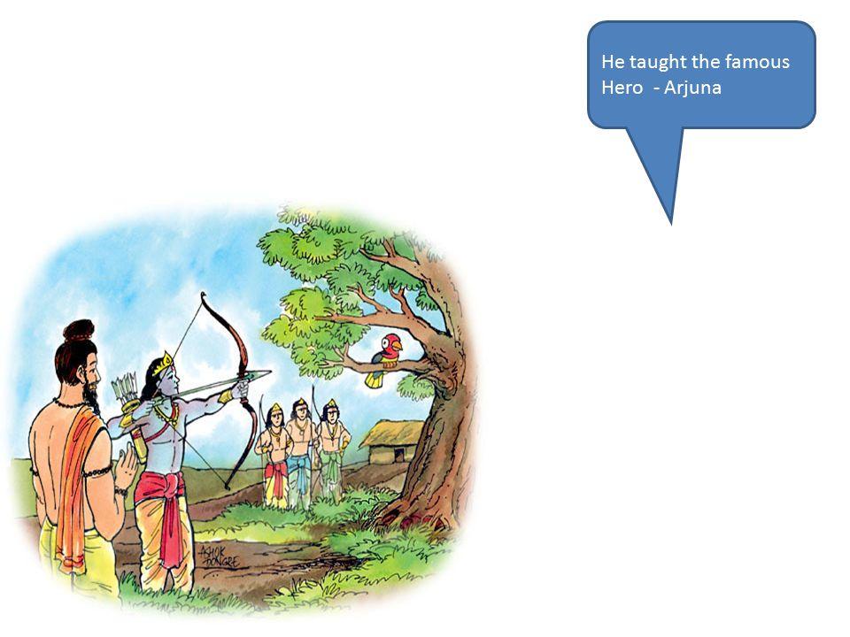 He taught the famous Hero - Arjuna