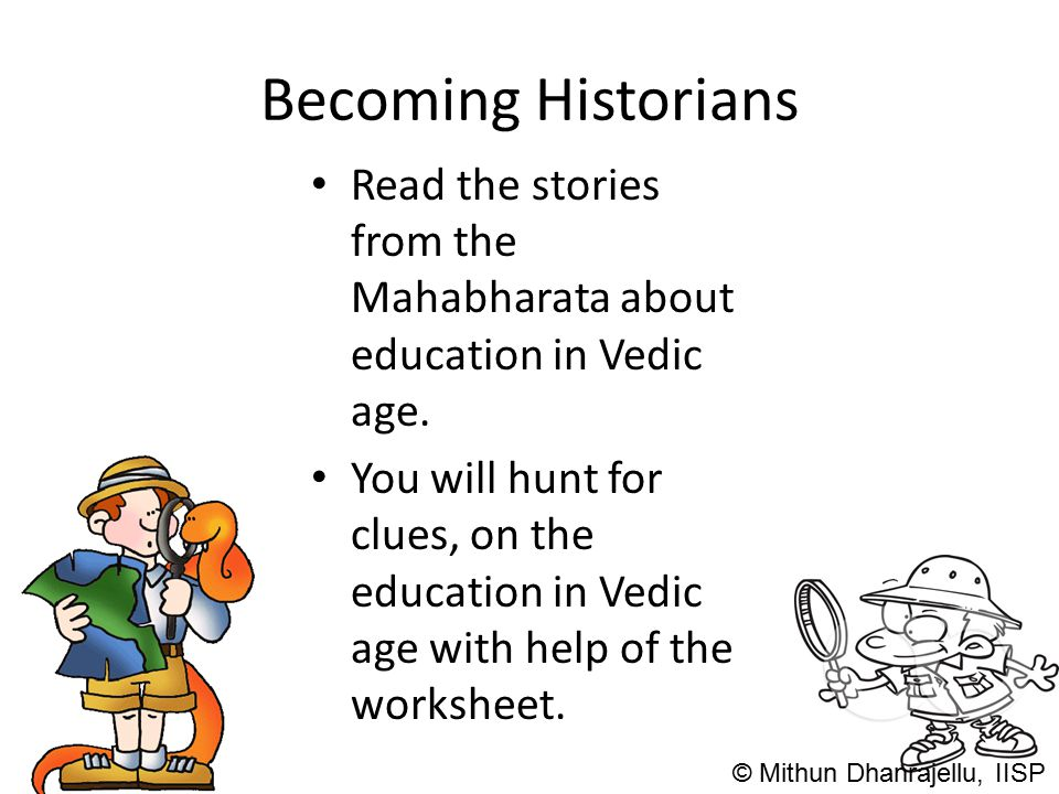 Becoming Historians Read the stories from the Mahabharata about education in Vedic age. You will hunt for clues, on the education in Vedic age with he