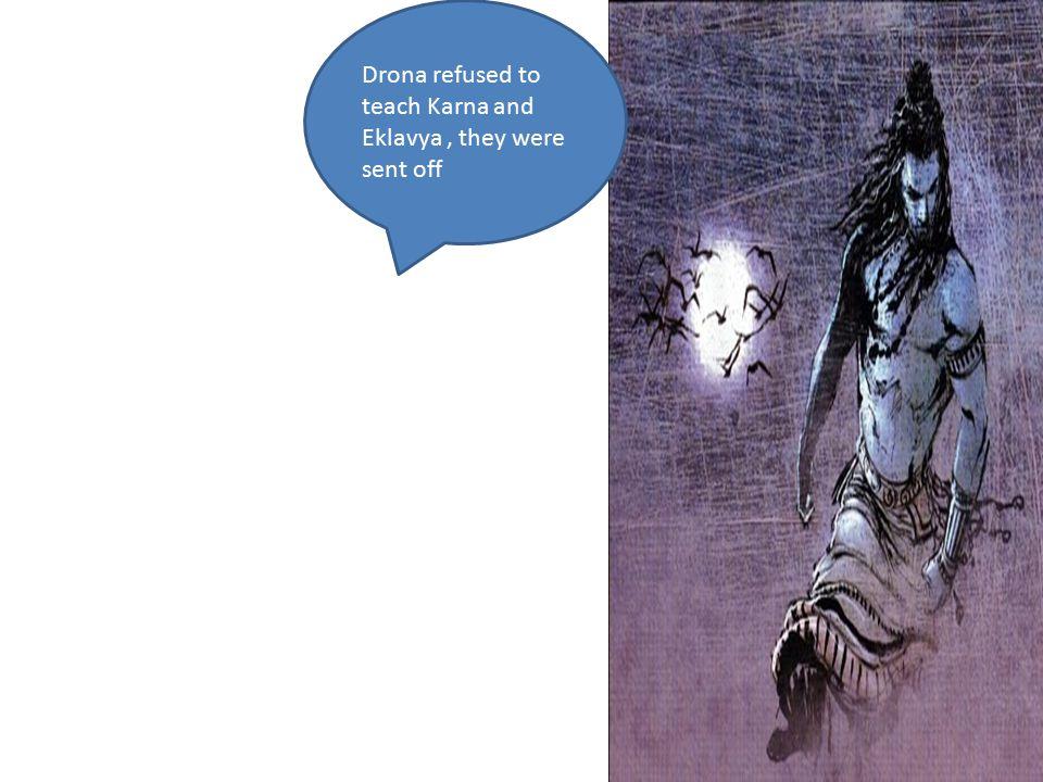 Drona refused to teach Karna and Eklavya, they were sent off