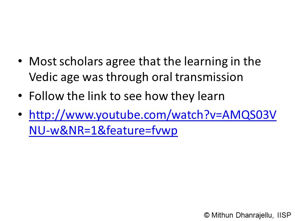 Most scholars agree that the learning in the Vedic age was through oral transmission Follow the link to see how they learn http://www.youtube.com/watc
