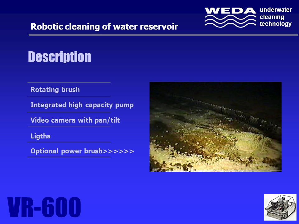 underwater cleaning technology VR-600 Robotic cleaning of water reservoir Description Rotating brush Integrated high capacity pump Video camera with pan/tilt Ligths Optional power brush>>>>>>