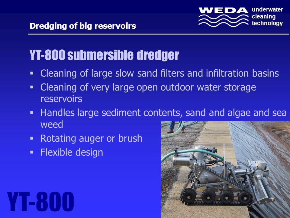 underwater cleaning technology Dredging of big reservoirs  Cleaning of large slow sand filters and infiltration basins  Cleaning of very large open outdoor water storage reservoirs  Handles large sediment contents, sand and algae and sea weed  Rotating auger or brush  Flexible design YT-800 YT-800 submersible dredger