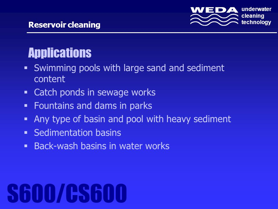 underwater cleaning technology  Swimming pools with large sand and sediment content  Catch ponds in sewage works  Fountains and dams in parks  Any type of basin and pool with heavy sediment  Sedimentation basins  Back-wash basins in water works Reservoir cleaning Applications S600/CS600