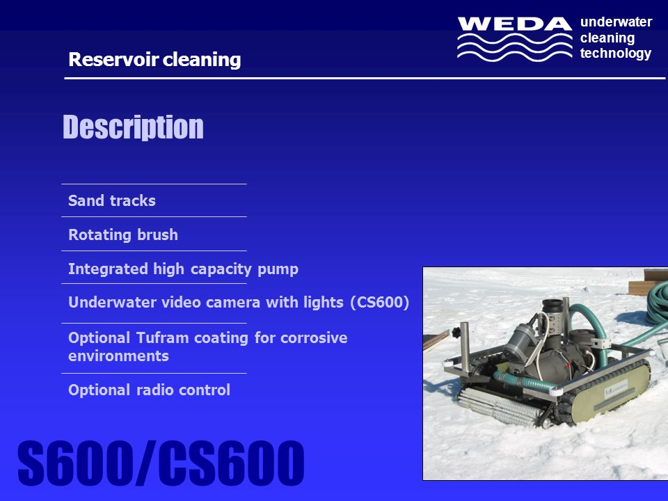 underwater cleaning technology Description Sand tracks Rotating brush Integrated high capacity pump Underwater video camera with lights (CS600) Optional Tufram coating for corrosive environments Optional radio control Reservoir cleaning S600/CS600