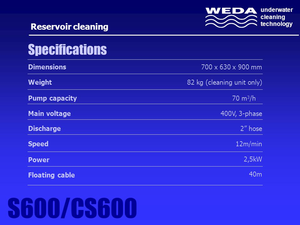 underwater cleaning technology 700 x 630 x 900 mm 82 kg (cleaning unit only) 70 m 3 /h 400V, 3-phase 2 hose 12m/min 2,5kW 40m Specifications Dimensions Weight Pump capacity Main voltage Discharge Speed Power Floating cable Reservoir cleaning S600/CS600