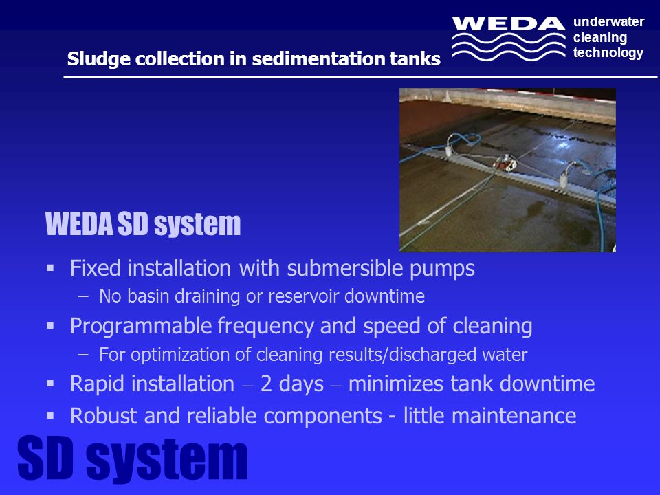 underwater cleaning technology  Fixed installation with submersible pumps –No basin draining or reservoir downtime  Programmable frequency and speed of cleaning –For optimization of cleaning results/discharged water  Rapid installation – 2 days – minimizes tank downtime  Robust and reliable components - little maintenance Sludge collection in sedimentation tanks WEDA SD system SD system