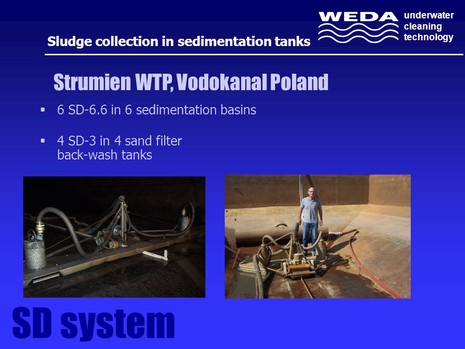 underwater cleaning technology  6 SD-6.6 in 6 sedimentation basins  4 SD-3 in 4 sand filter back-wash tanks Strumien WTP, Vodokanal Poland SD system Sludge collection in sedimentation tanks