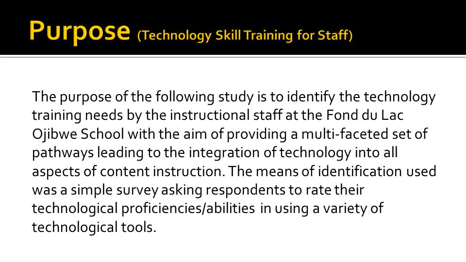 The purpose of the following study is to identify the technology training needs by the instructional staff at the Fond du Lac Ojibwe School with the aim of providing a multi-faceted set of pathways leading to the integration of technology into all aspects of content instruction.