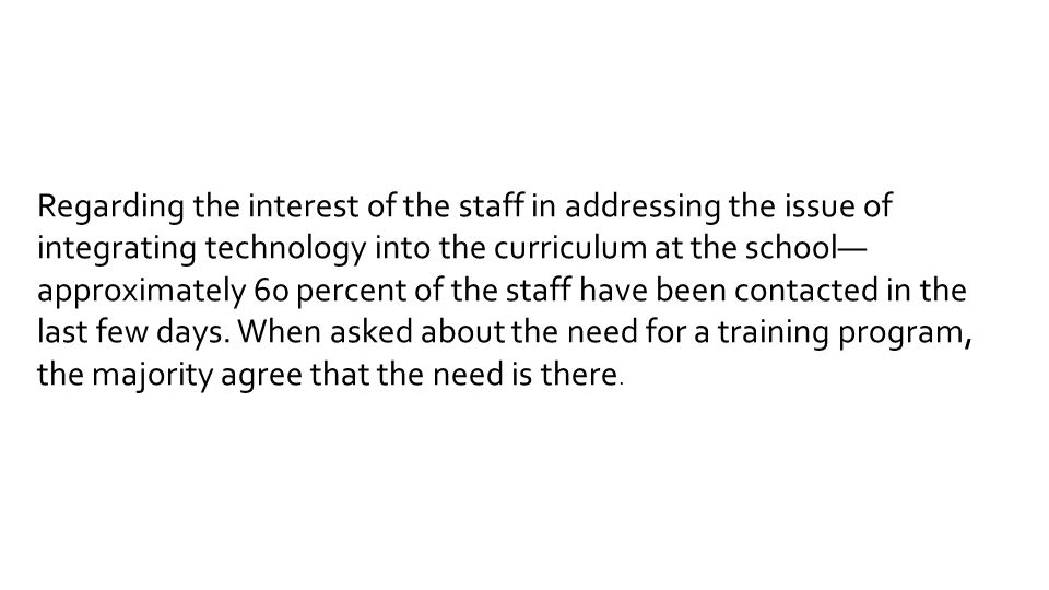 Regarding the interest of the staff in addressing the issue of integrating technology into the curriculum at the school— approximately 60 percent of the staff have been contacted in the last few days.