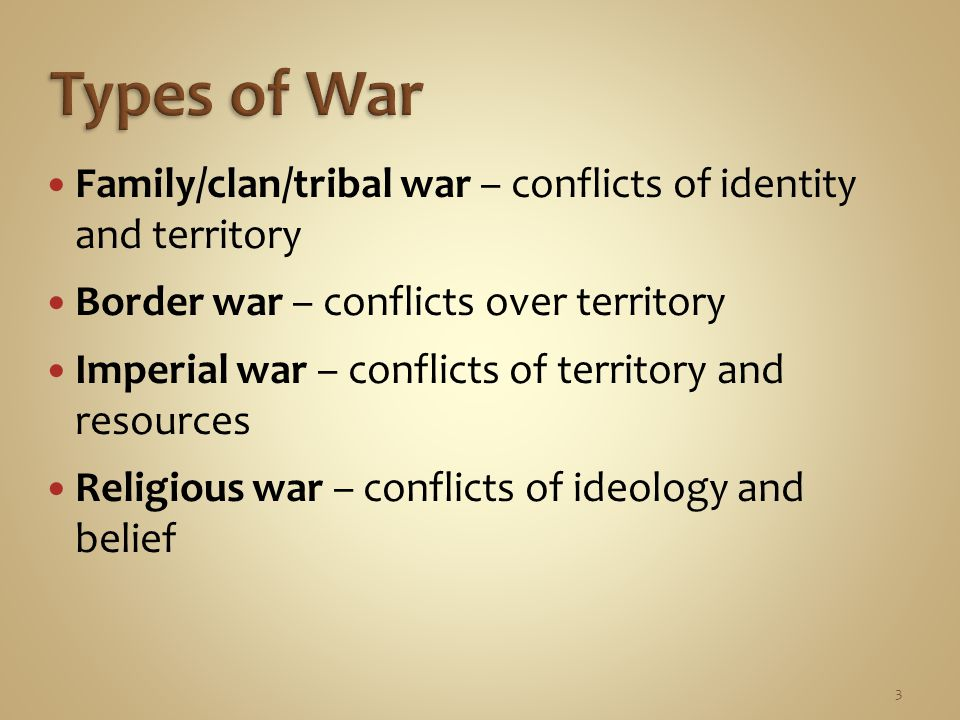3 Family/clan/tribal war – conflicts of identity and territory Border war – conflicts over territory Imperial war – conflicts of territory and resources Religious war – conflicts of ideology and belief