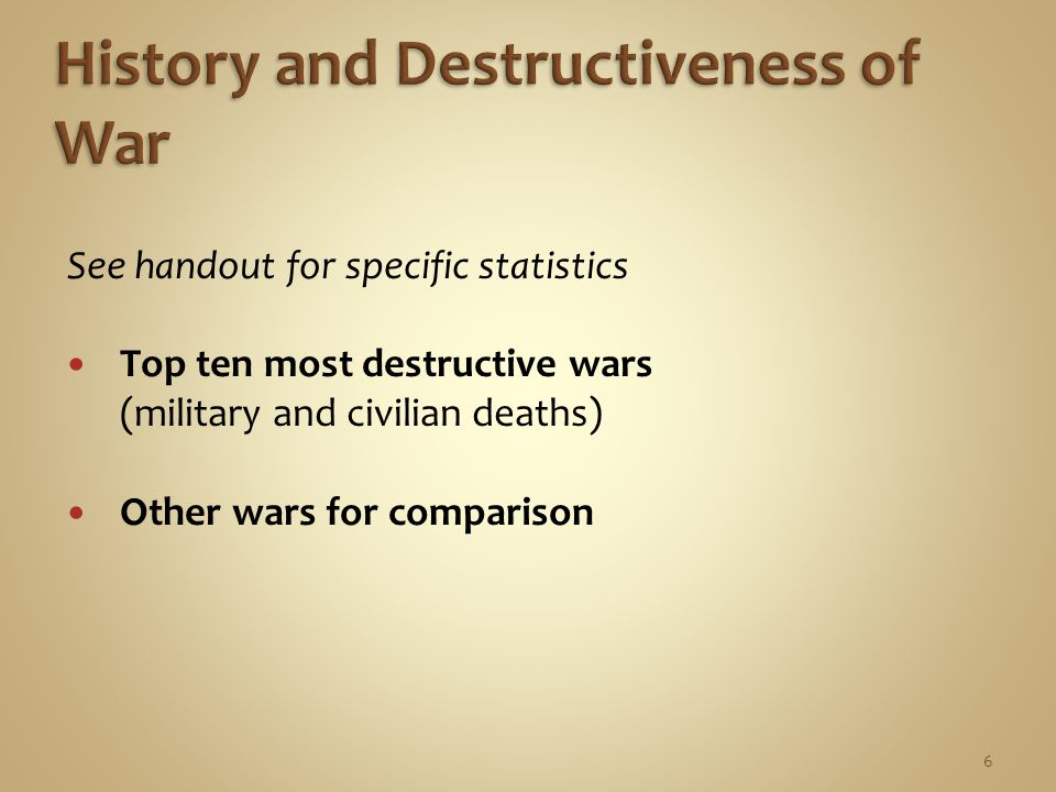 6 See handout for specific statistics Top ten most destructive wars (military and civilian deaths) Other wars for comparison