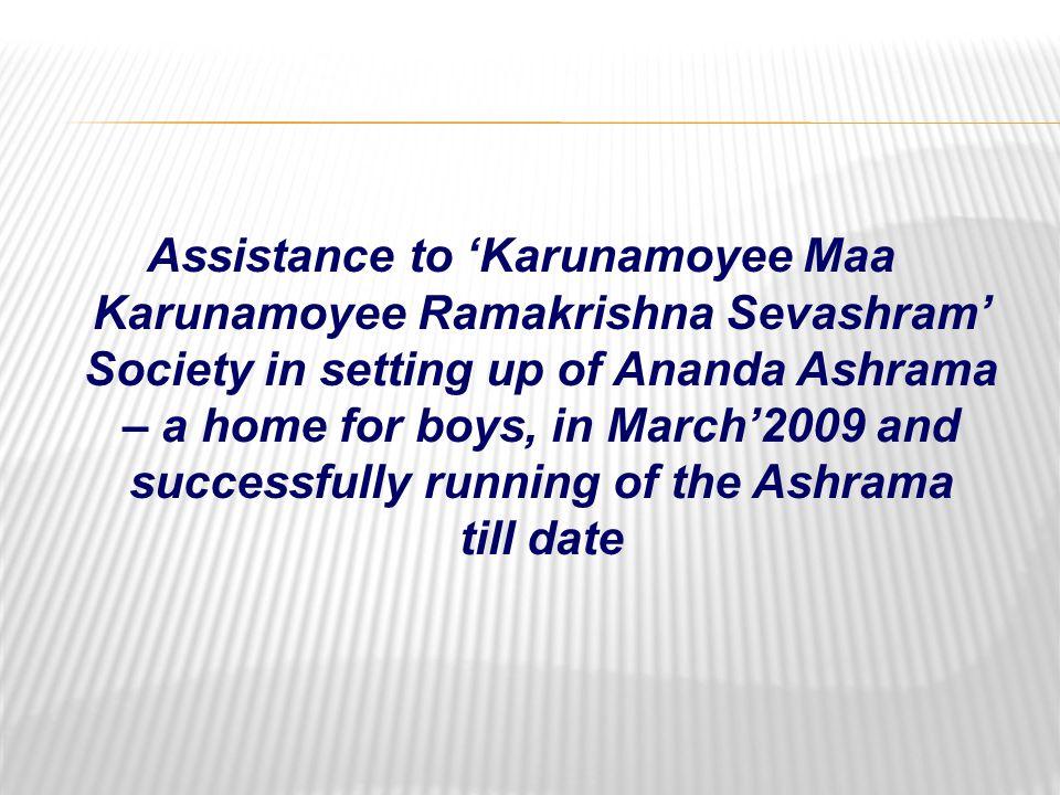 Assistance to 'Karunamoyee Maa Karunamoyee Ramakrishna Sevashram' Society in setting up of Ananda Ashrama – a home for boys, in March'2009 and successfully running of the Ashrama till date